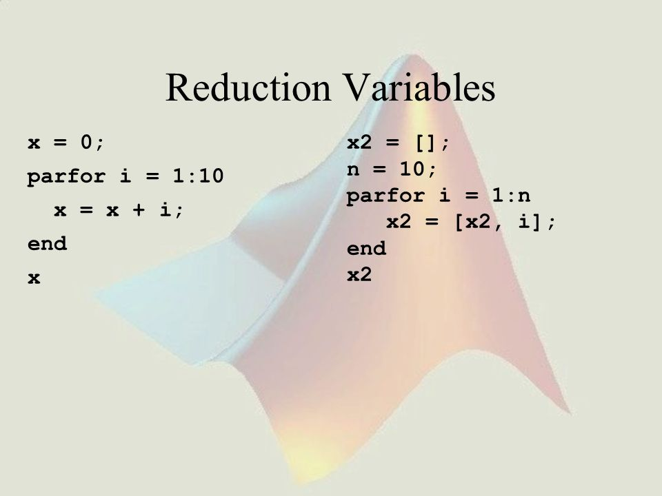 Reduction Variables x = 0; parfor i = 1:10 x = x + i; end x x2 = [];